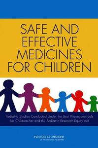 Safe and Effective Medicines for Children: Pediatric Studies Conducted Under the Best Pharmaceuticals for Children Act and the