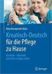 Kroatisch - Deutsch für die Pflege zu Hause: Hrvatsko - Njemački – priručnik za njegu u kući