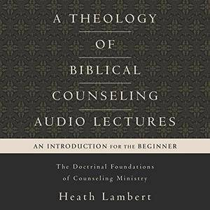 A Theology of Biblical Counseling: Audio Lectures: The Doctrinal Foundations of Counseling Ministry [Audiobook]
