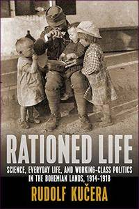 Rationed Life: Science, Everyday Life, and Working-Class Politics in the Bohemian Lands, 1914-1918