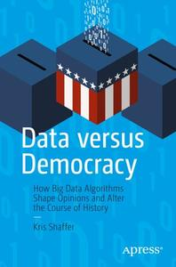 Data versus Democracy: How Big Data Algorithms Shape Opinions and Alter the Course of History (Repost)