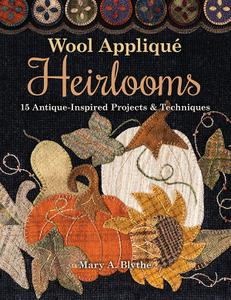 Wool Appliqué Heirlooms 15 Antique Inspired Projects & Techniques