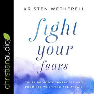 Fight Your Fears: Trusting God's Character and Promises When You Are Afraid [Audiobook]