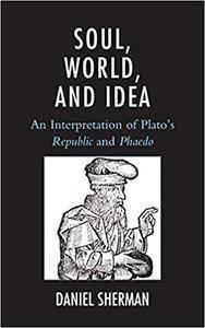 Soul, World, and Idea: An Interpretation of Plato's Republic and Phaedo