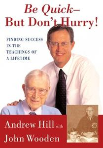 «Be Quick – But Don't Hurry: Finding Success in the Teachings of a Lifetime» by Andrew Hill,John Wooden