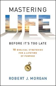 «Mastering Life Before It's Too Late: 10 Biblical Strategies for a Lifetime of Purpose» by Robert J. Morgan