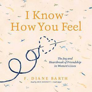 I Know How You Feel: The Joy and Heartbreak of Friendship in Women's Lives [Audiobook]