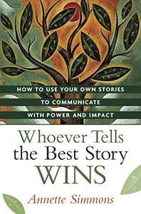 Whoever Tells the Best Story Wins: How to Use Your Own Stories to Communicate with Power and Impact (Repost)