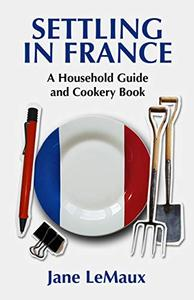 Settling in France A Household Guide and Cookery Book