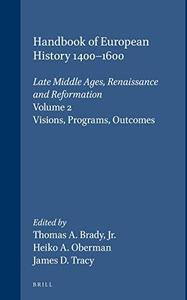 Handbook of European History, 1400-1600: Late Middle Ages, Renaissance, and Reformation. Vol. 2: Visions, Programs and Outcomes
