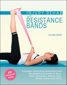 Injury Rehab with Resistance Bands: Complete Anatomy and Rehabilitation Programs for Back, Neck, Shoulders, Elbows, Hips, Knees