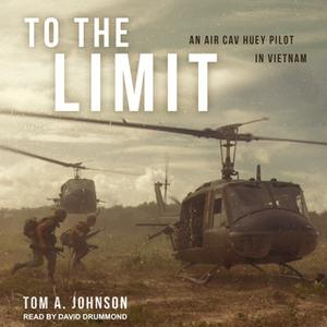 «To the Limit: An Air Cav Huey Pilot in Vietnam» by Tom A. Johnson