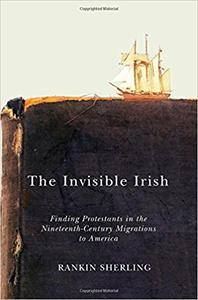 The Invisible Irish: Finding Protestants in the Nineteenth-Century Migrations to America