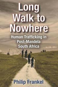 Long Walk to Nowhere : Human Trafficking in Post-Mandela South Africa