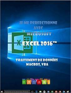Je me perfectionne avec Excel 2016: Traitement de données, si , macros, vba (J'apprends à me servir de)