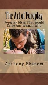 «The Art of Foreplay: Foreplay Ideas That Would Drive Any Woman Wild» by Anthony Ekanem