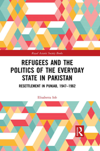 Refugees and the Politics of the Everyday State in Pakistan : Resettlement in Punjab, 1947-1962