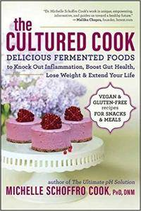 The Cultured Cook: Delicious Fermented Foods with Probiotics to Knock Out Inflammation, Boost Gut Health, Lose Weight & Extend