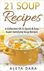 21 Soup Recipes: A Collection of 21 Super-Satisfying Soup Recipes From Around The World