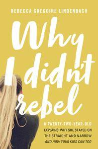 Why I Didn't Rebel: A Twenty-Two-Year-Old Explains Why She Stayed on the Straight and Narrow—-and How Your Kids Can Too