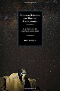 Mission, Science, and Race in South Africa: A. W. Roberts of Lovedale, 1883–1938