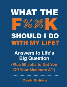 What the F*@# Should I Do with My Life?: Answers to Life's Big Question Plus 50 Jobs to Get You Off Your Mediocre A**