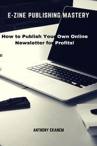 «E-Zine Publishing Mastery: How to Publish Your Own Online Newsletter for Profits!» by Anthony Ekanem