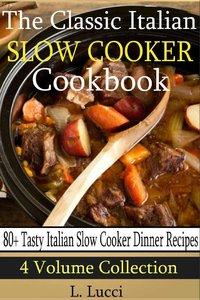 80 Tasty Italian Slow Cooker Recipes: (4 Volume Collection) The Classic Italian Slow Cooker Cookbook (repost)