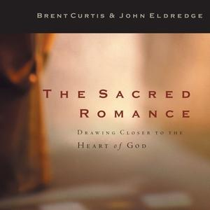 «The Sacred Romance» by Brent Curtis,John Eldredge