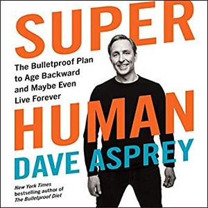 Super Human: The Bulletproof Plan to Age Backward and Maybe Even Live Forever [Audiobook]