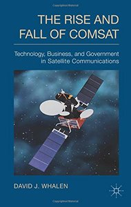 The Rise and Fall of COMSAT: Technology, Business, and Government in Satellite Communications (repost)
