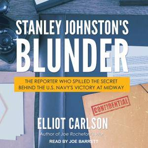 Stanley Johnston's Blunder: The Reporter Who Spilled the Secret Behind the U.S. Navy's Victory at Midway (Audiobook)