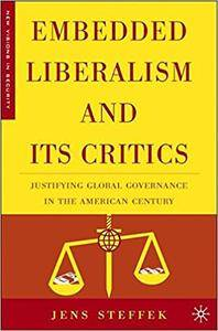Embedded Liberalism and its Critics: Justifying Global Governance in the American Century