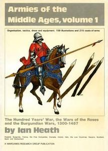 Armies of the Middle Ages Volume 1: The Hundred Years' War, the War of the Roses and the Burgundian Wars, 1300-1487 (Repost)