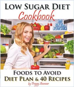 Low Sugar Diet: A Low Carb Sugar Free Cookbook and Diet Plan. Discover How to Quit Sugar and Which Foods to Avoid