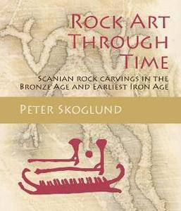 Rock Art Through Time : Scanian Rock Carvings in the Bronze Age and Earliest Iron Age