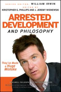 Arrested Development and Philosophy: They've Made a Huge Mistake (The Blackwell Philosophy and Pop Culture)