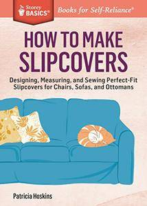 How to Make Slipcovers: Designing, Measuring, and Sewing Perfect-Fit Slipcovers for Chairs, Sofas, and Ottomans (repost)