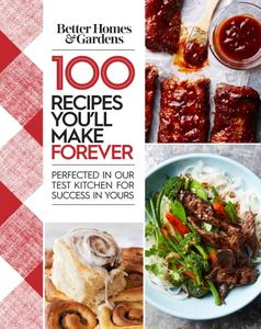 100 Recipes You'll Make Forever: Perfected in Our Test Kitchen for Success in Yours (Better Homes and Gardens)