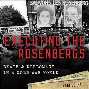 Executing the Rosenbergs: Death and Diplomacy in a Cold War World [Audiobook]