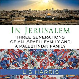 In Jerusalem: Three Generations of an Israeli Family and a Palestinian Family [Audiobook]
