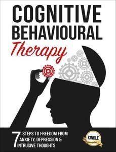 Cognitive Behavioral Therapy: 7 Steps to Freedom from Anxiety, Depression, and Intrusive Thoughts