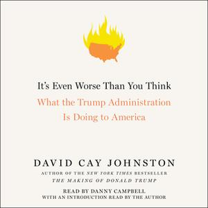 «It's Even Worse Than You Think: What the Trump Administration Is Doing to America» by David Cay Johnston