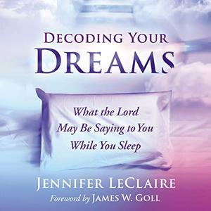 Decoding Your Dreams: What the Lord May Be Saying to You While You Sleep [Audiobook]
