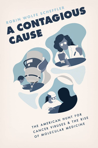 A Contagious Cause : The American Hunt for Cancer Viruses and the Rise of Molecular Medicine
