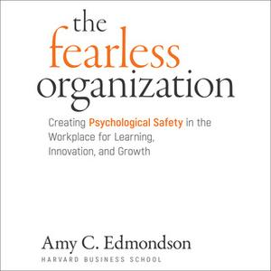 «The Fearless Organization: Creating Psychological Safety in the Workplace for Learning, Innovation, and Growth» by Amy