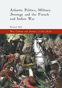 Atlantic Politics, Military Strategy and the French and Indian War (War, Culture and Society, 1750-1850) [Repost]