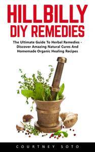 Hillbilly DIY Remedies: The Ultimate Guide To Herbal Remedies - Discover Amazing Natural Cures And Homemade Organic Healing
