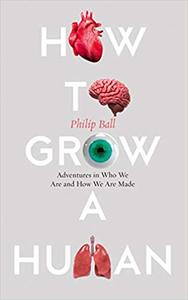 How to Grow a Human: Adventures in Who We Are and How We Are Made