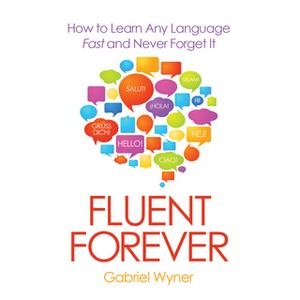 «Fluent Forever - How to Learn Any Language Fast and Never Forget It» by Gabriel Wyner